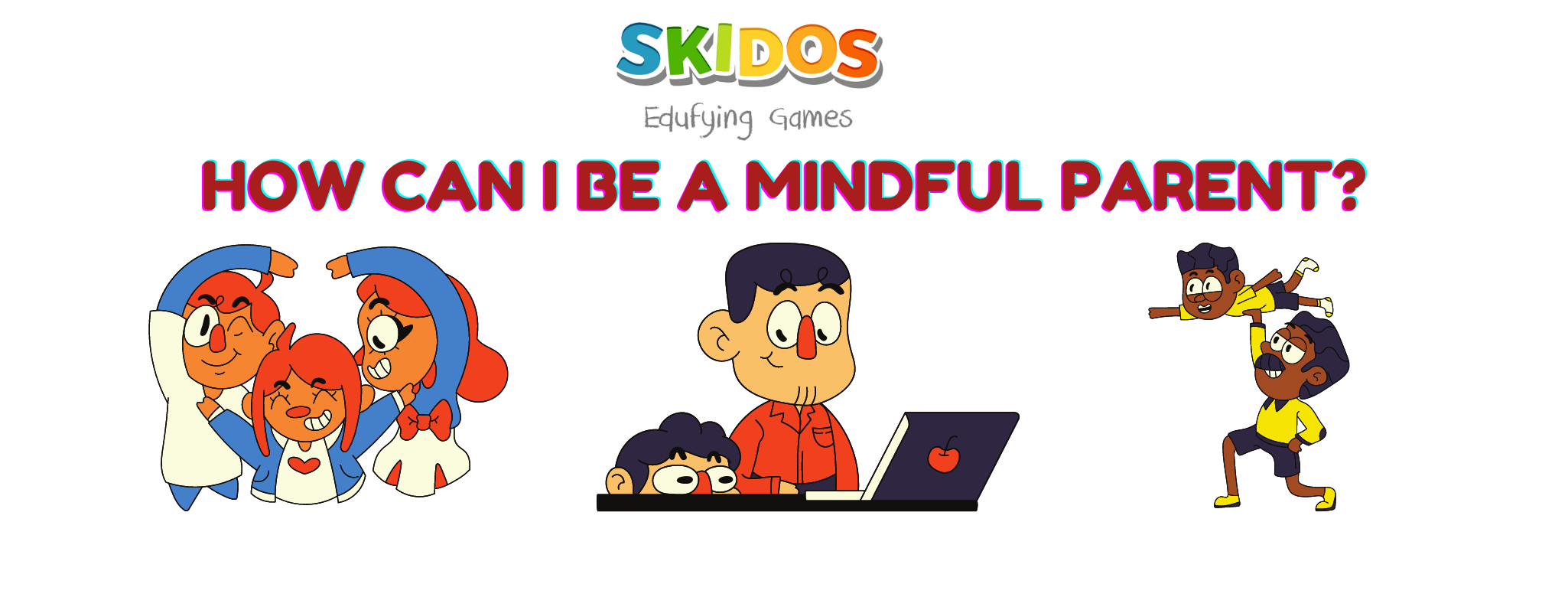 Mindful Parenting: Understand the benefits then practices!
