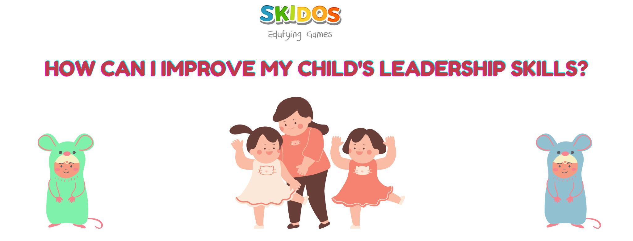 How can I improve my child's leadership skills